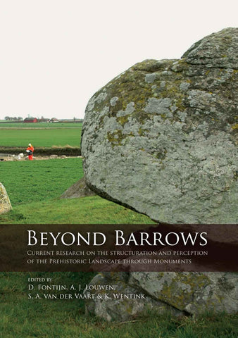 Beyond Barrows, Current Research on the Structuration and Perception of the Prehistoric Landscape through Monuments, edited by David Fontijn, Arjan Louwen, Sasja van der Vaart, Karsten Wentink, Sidestone Press 2013