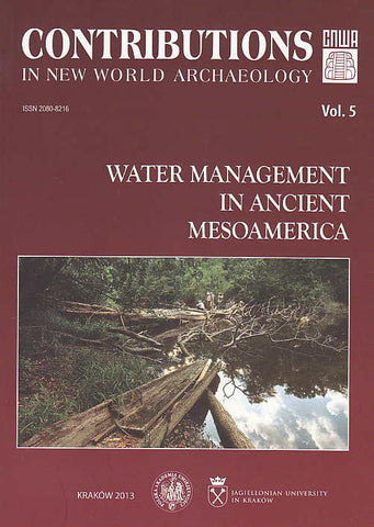 Contributions in New World Archaeology, vol. 5, Water Management in Ancient Mesoamerica, Polish Academy of Arts and Sciences, Jagiellonian University, Institute of Archaeology, Krakow 2013