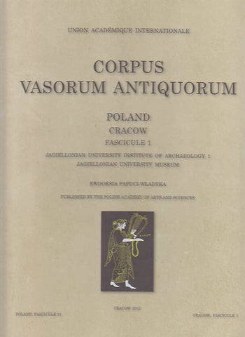 Corpus Vasorum Antiquorum, Poland, Fascciule 11: Cracow Fascicule 1, Jagiellonian University Institute of Archaeology 1, Jagiellonian University Museum by Ewdoksia Papuci-Wladyka, Polish Academy of Arts and Sciences, Cracow 2012