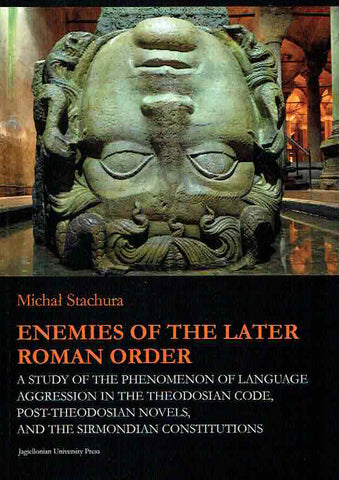 Michal Stachura, Enemies of the Later Roman Order, A Study of the Phenomenon of Language Aggression in the Theodosian Code, Post-Theodosian Novels, and the Sirmondian Constitutions, Jagiellonian Studies in History vol. 10