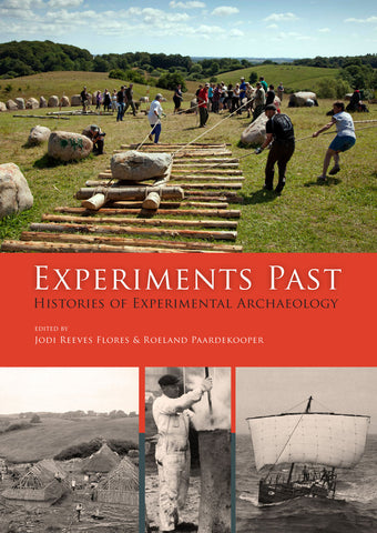 Experiments Past, Histories of Experimental Archaeology, edited by Jodi Reeves Flores & Roeland Paardekooper, Sidestone Press 2014