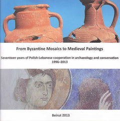 From Byzantine Mosaics to Medieval Paintings, Fifteen years of Polish-Lebanese cooperation in archaeology and conservation 1996–2013, Beirut 2013