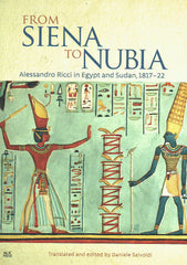From Siena to Nubia, Alessandro Ricci in Egypt and Sudan, 1017-22, translated and edited by Daniele Salvoldi, AUC, Cairo 2018
