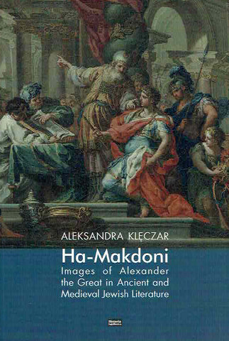 Aleksandra Kleczar, Ha-Makdoni, Images of Alexander the Great in Ancient and Medieval Jewish Literature, Krakow 2019
