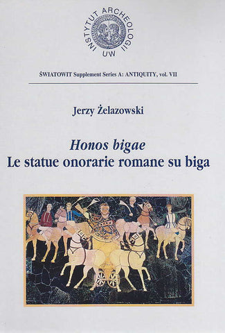 Jerzy Zelazowski, Honos bigae, Le statue onorarie romane su biga, Swiatowit Supplement Series A: Antiquity, vol VII, Institute of Archaeology, Warsaw University, Varsavia 2001