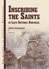 Paweł Nowakowski, Inscribing the Saints in Late Antique Anatolia, JJP Supplement, vol. 34, Warsaw 2018