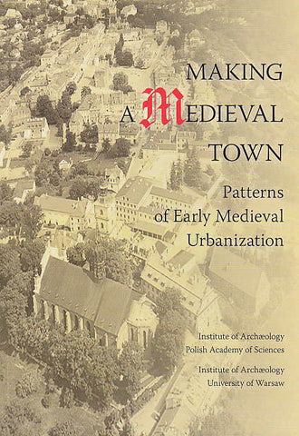 Making a Medieval Town, Patterns of Early Medieval Urbanization, ed. by A. Buko, M. McCarthy, Institute of Archaeology, Polish Academy of Science, Institute of Archaeology, University of Warsaw, Warsaw 2010
