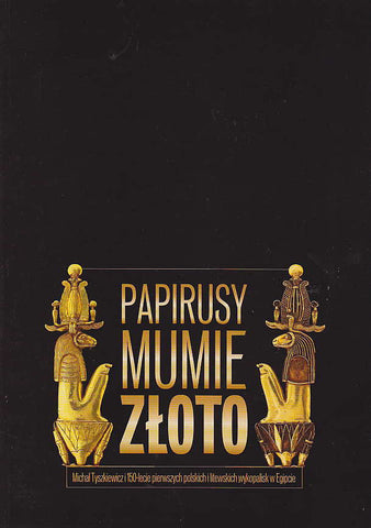 Papyri, Mummies and Gold, Michał Tyszkiewicz and the 150th Anniversary of the First Polish and Lithuanian Excavations in Egypt, Exhibition State Archeological Museum in Warsaw, 12 December 2011-31 May 2012, Warsaw 2011