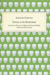 Aleksandra Pankiewicz, Pottery at the Borderland, Southern influences in Silesia and Lesser Poland in 9th and 10th century, Wroclaw 2020