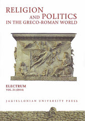 Religion and Politics in the Greco-Roman World, Electrum, vol. 21 (2014), edited by Edward Dabrowa, Jagiellonian University Press, Cracow 2014