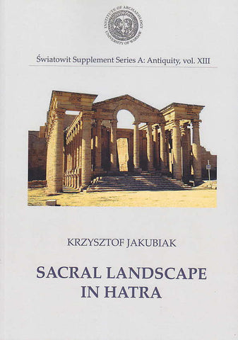 Krzysztof Jakubiak, Sacral Landscape in Hatra, Institute of Archaeology, Warsaw University, Warsaw 2014