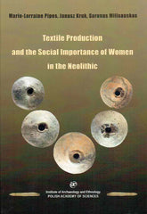 Marie-Lorraine Pipes, Janusz Kruk, Sarunas Milisauskas, Textile Production and the Social Importance of Women in the Neolithic, IAE PAN, Krakow 2019