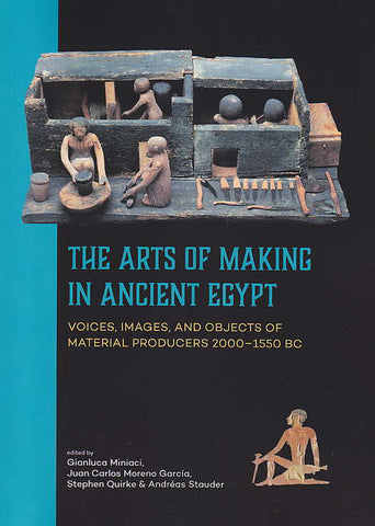 The Arts of Making in Ancient Egypt, Voices, Images, and Objects of Material Producers 2000–-1550 BC, Edited by Gianluca Miniaci, Juan Carlos Moreno García, Stephen Quirke, Andréas Stauder, Sidestone Press, Leiden 2018