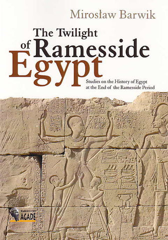Miroslaw Barwik, The Twilight of Ramesside Egypt, Studies on the History of the Ramesside Period, Agade, Warsaw 2011