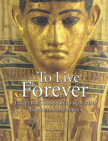 Edward Bleiberg, To Live Forever, Egyptian Treasures from the Brooklyn Museum, GILES, London 2008
