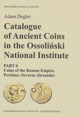 Adam Degler, Catalogue of Ancient Coins in the Ossolinski National Institute. Part 6: Coins of the Roman Empire, Pertinax-Severus Alexander, Ossolineum 2016