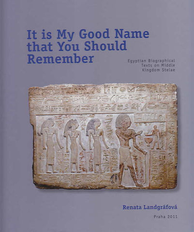 R. Landgrafova, It is My Good Name that You Should Remember, Egyptian Biographical Text on Middle Kingdom Stelae, Czech Institute of Egyptology, Faculty of Arts, Charles University in Prague, Prague 2011
