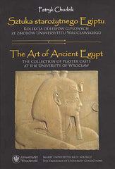 Patryk Chudzik, The Art of Ancient Egypt, The Collection of Plaster Casts at the University of Wroclaw, The Treasures of University Collections, Wroclaw 2017