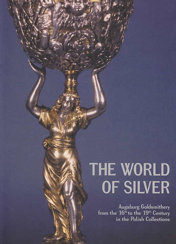 The World of Silver, Augsburg Goldsmithery from the 16th to the 19th  Century in the Polish Collections, The Exhibilition Guide, Krakow 2004