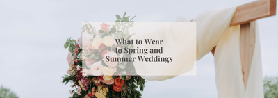 What to Wear to Spring and Summer Weddings!