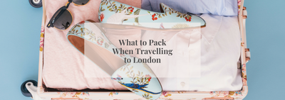 What to Pack When Travelling to London