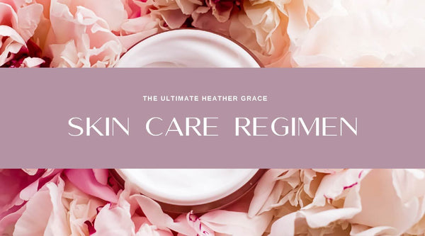 The Ultimate Heather Grace Skin Care Regimen | Heather Grace Skin Care