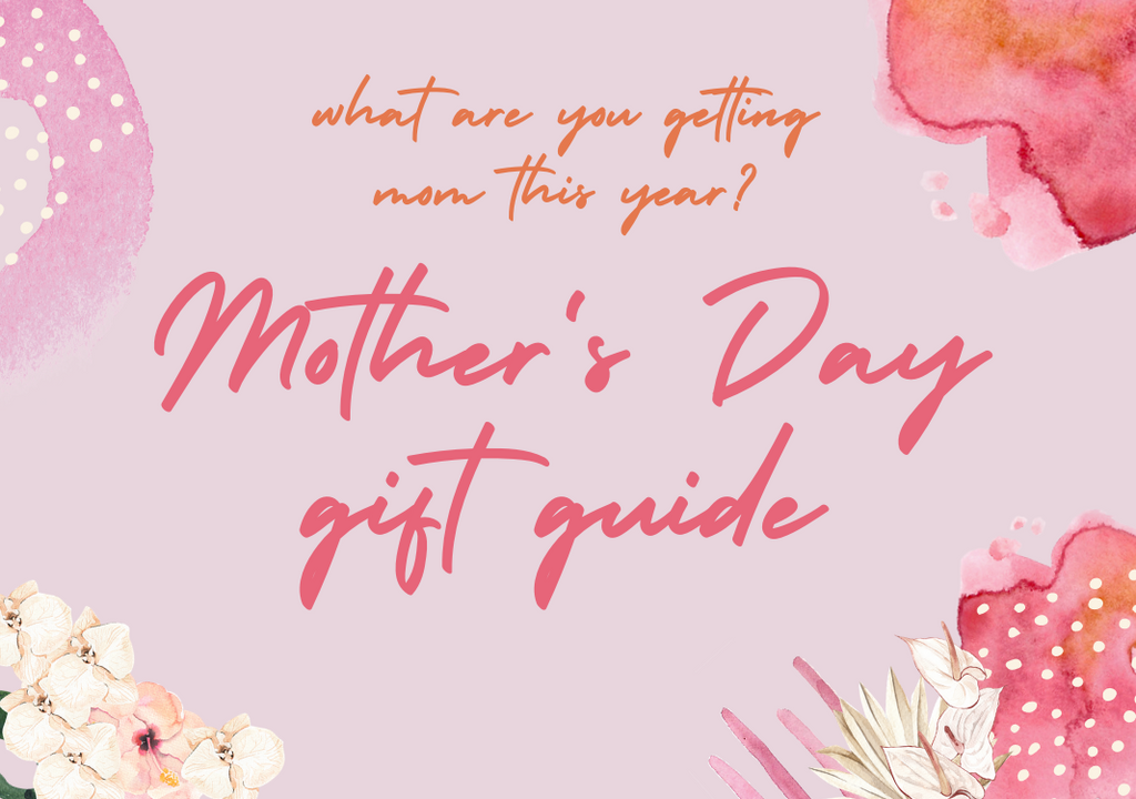 GIFT GUIDE: MOTHER'S DAY 2021