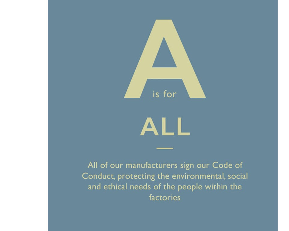 A is for All. All of our manufacturers sign our Code of Conduct, protecting the environmental, social and ethical needs of the people within the factories