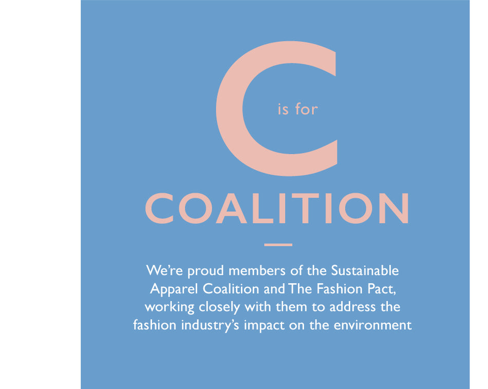 C is for Coalition. We're proud members of the Sustainable Apparel Coalition and The Fashion Pact, working closely with them to address the fashion industry's impact on the environment.