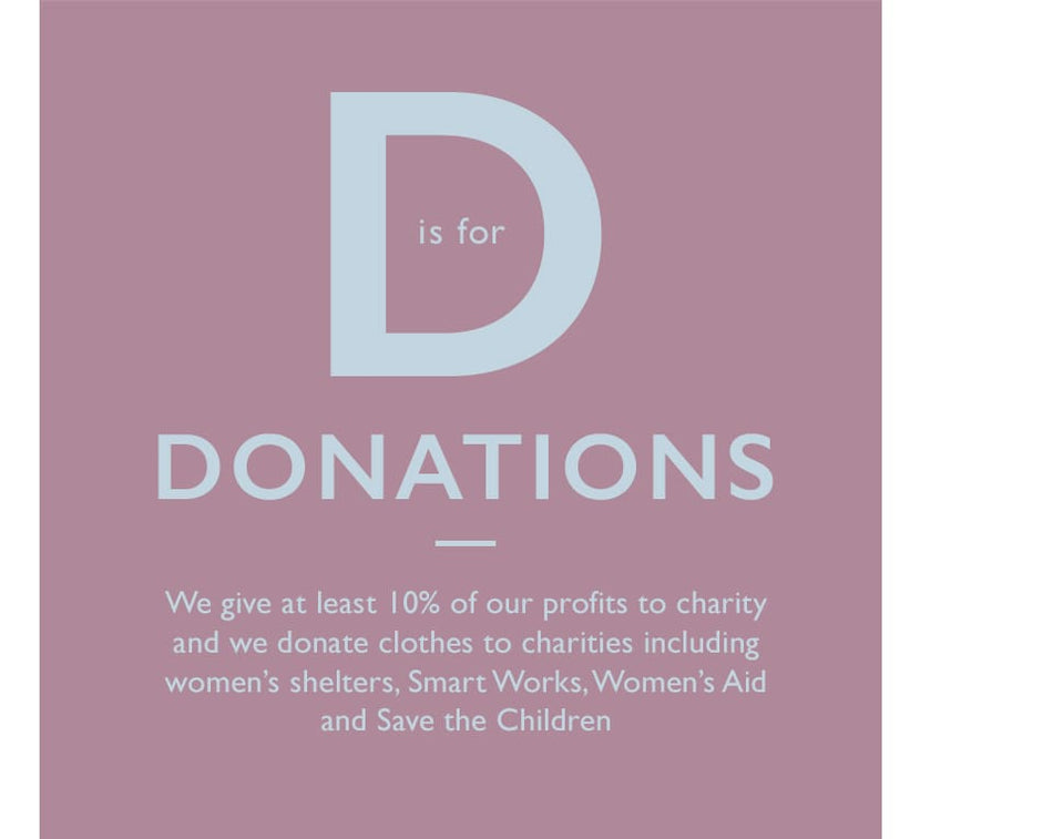 D is for Donations. We give at least 10% of our profits to charity and we donate clothes to charities including women's shelters, Smart Works, Women's Aid and Save the Children