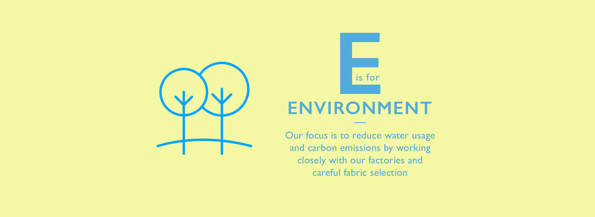E is for Environment. Our focus is to reduce water usage and carbon emissions by working closely with our factories and careful fabric selection