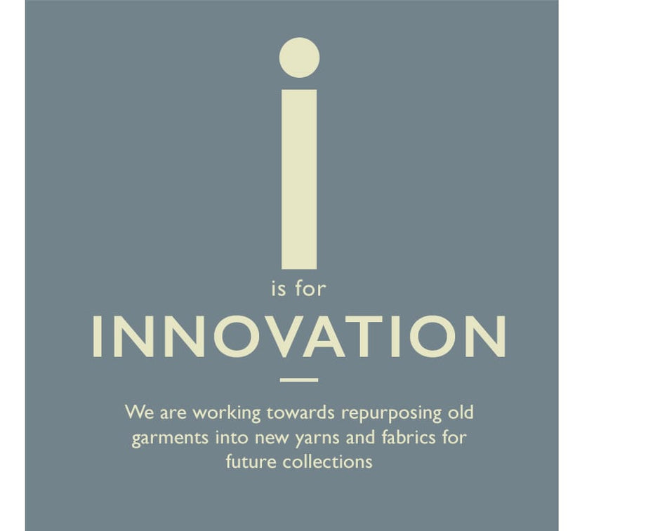 I is for Innovation. We are working towards repurposing old garments into new yarns and fabrics for future collections