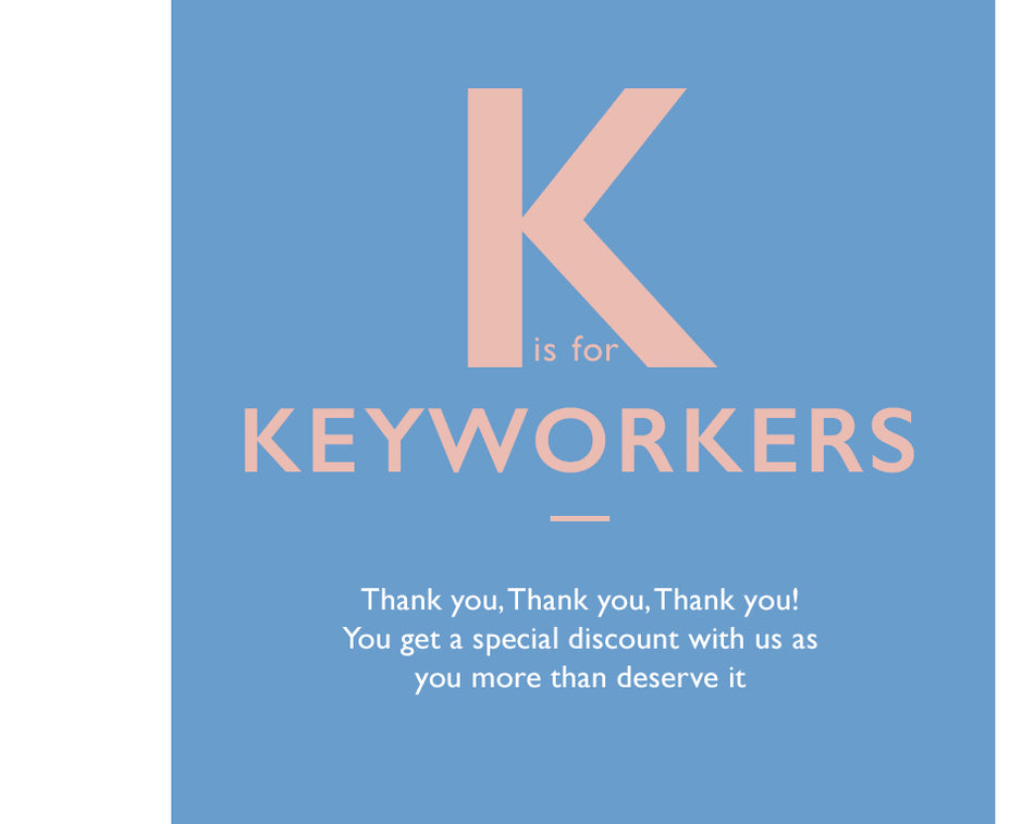 K is for Keyworkers. Thank you, thank you, thank you. You get a special discount with us as you more than deserve it x