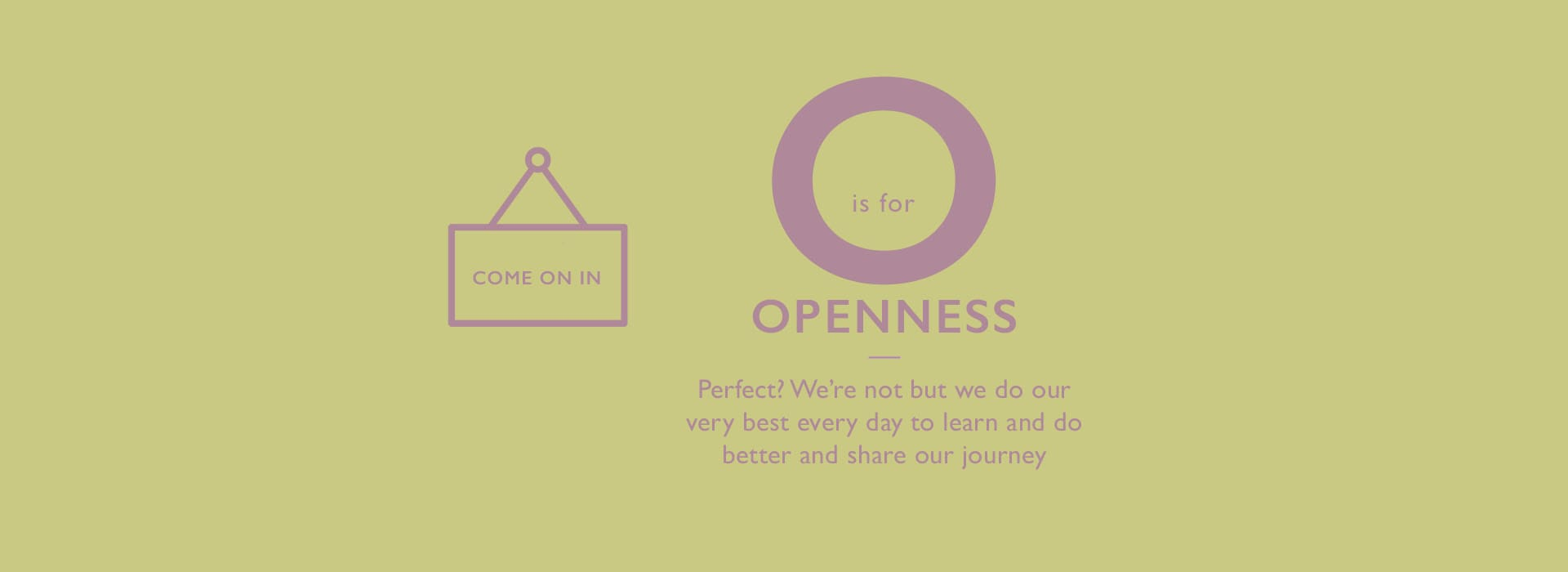 O is for Openness. Perfect? We're not but we do our very best every day to learn and do better and share our journey