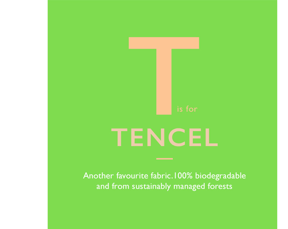 T is for Tencel. Another favourite fabric.100% biodegradable and from sustainably managed forests