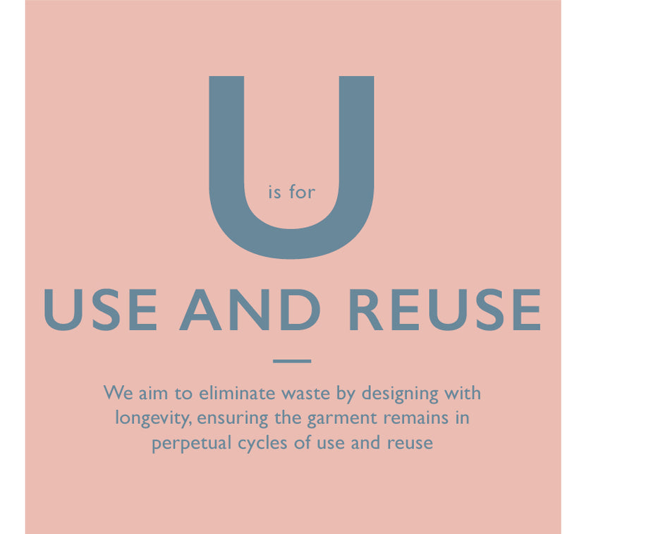 U is for Use and Reuse. We aim to eliminate waste by designing with longevity, ensuring the garment remains in perpetual cycles of use and reuse