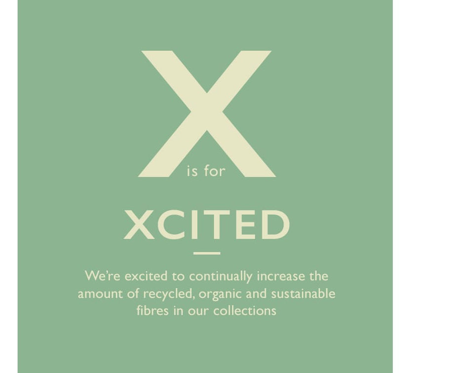 X is for Xcited. We're excited to continually increase the amount of recycled, organic and sustainable fibres in our collections