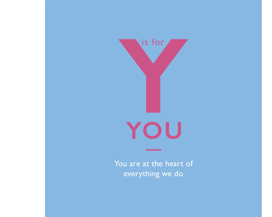 Y is for You. You are at the heart of everything we do