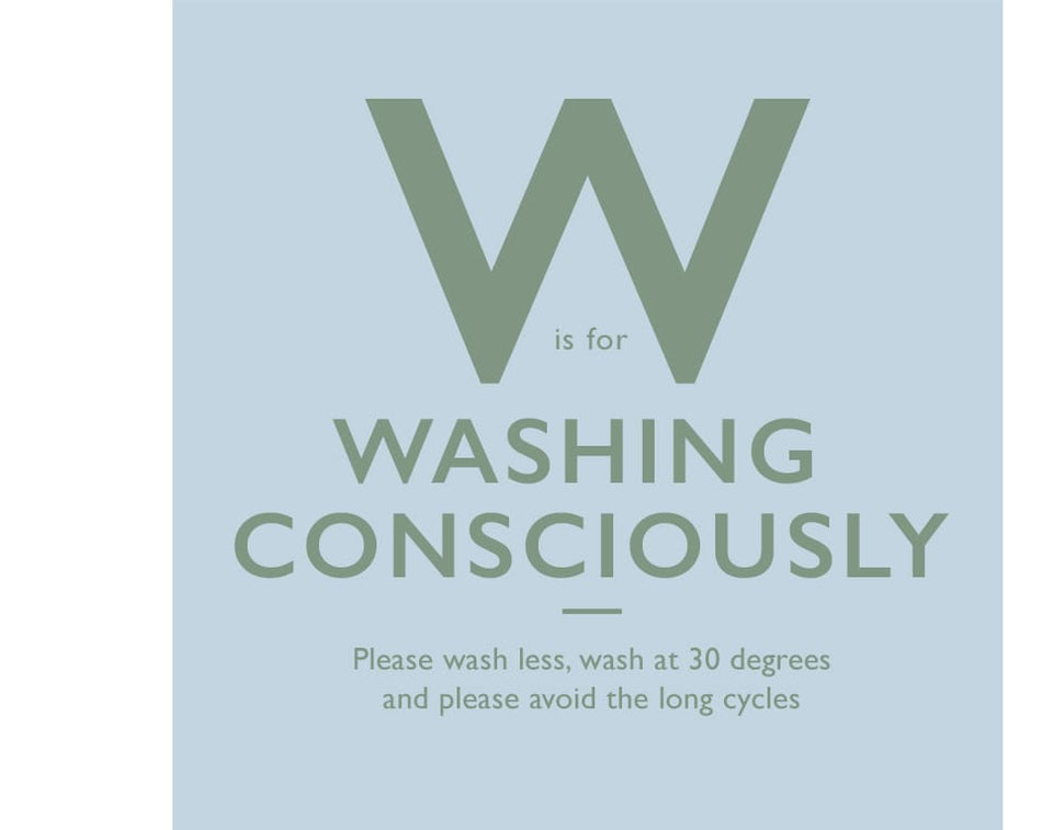 W is for Washing Consciously. Please wash less, wash at 30 degrees and please avoid the long cycles