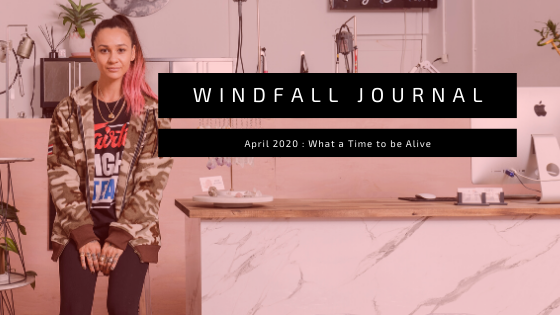 Windfall Journal; What a time to be alive.