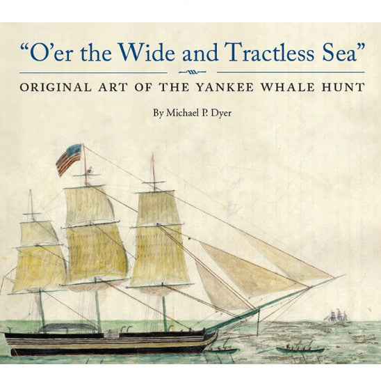 O'er the Wide and Tractless Sea: Original Art of the Yankee Whale Hunt