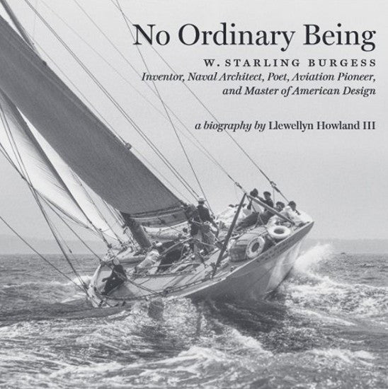 No Ordinary Being : A Biography of W. Starling Burgess, Inventor, Naval Architect, Poet, Aviation Pioneer, and Master of American Design.