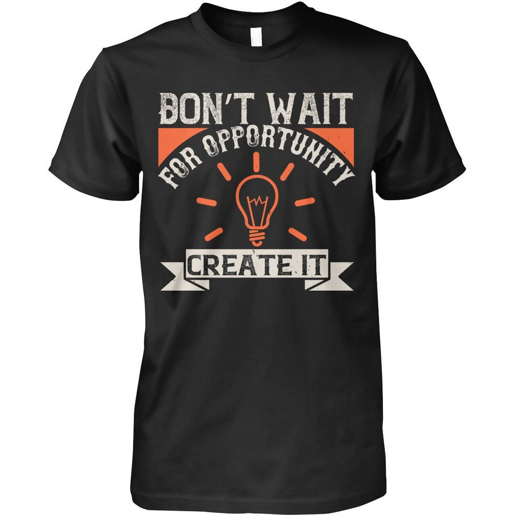 Don't Wait For Opportunities Create It