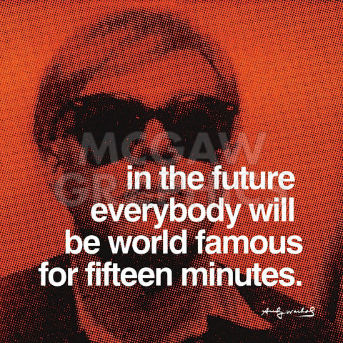 In the future everybody will be world famous for fifteen minutes -  Andy Warhol - McGaw Graphics