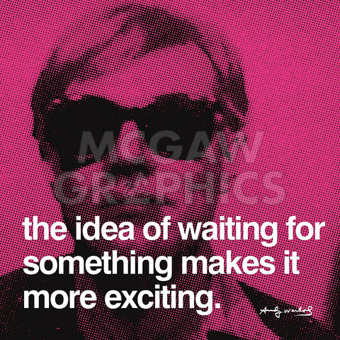 The idea of waiting for something makes it more exciting -  Andy Warhol - McGaw Graphics