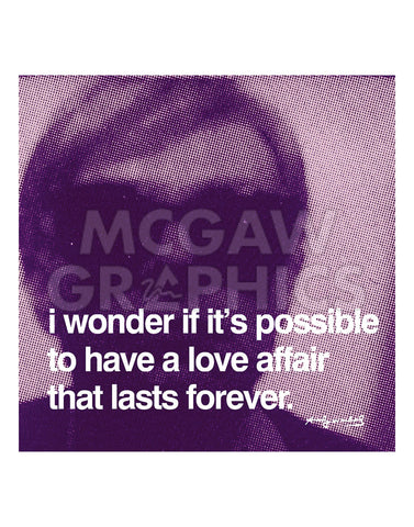 I wonder if it's possible to have a love affair that lasts forever -  Andy Warhol - McGaw Graphics