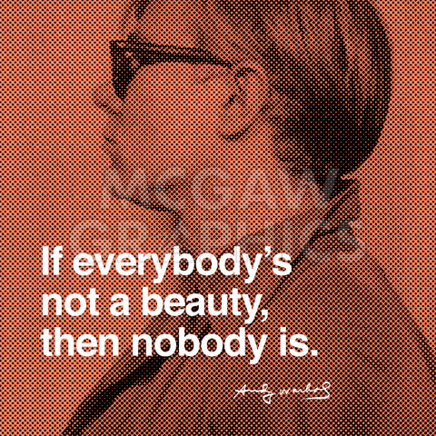 If Everybody's not a beauty, then nobody is -  Andy Warhol - McGaw Graphics