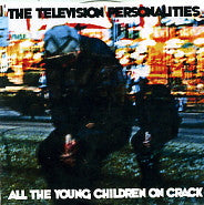 TELEVISION PERSONALITIES - All The Young Children On Crack