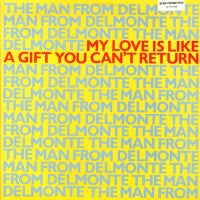 THE MAN FROM DELMONTE - My Love Is Like A Gift You Can't Return