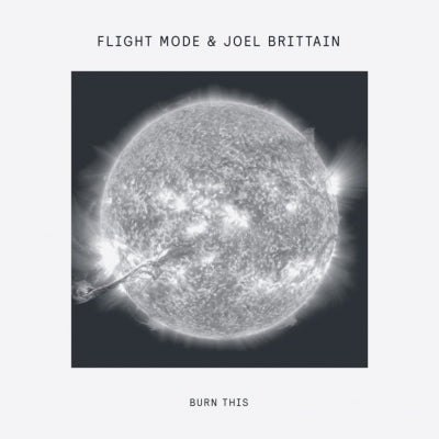 FLIGHT MODE & JOEL BRITTAIN - Burn This EP (Inc. Medlar Remix)